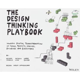 Design thinking playbook. Mindful digital transformation of teams, products, services, businesses and ecosystems