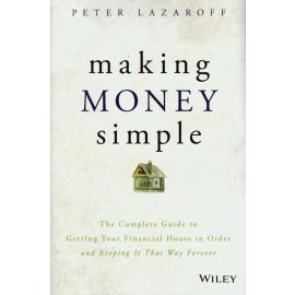 Making Money Simple. The Complete Guide to Getting Your Financial House in Order and Keeping It That Way Forever