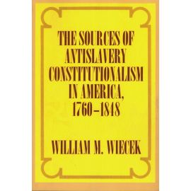 The sources of antislavery constitutionalism in America, 1760-1848