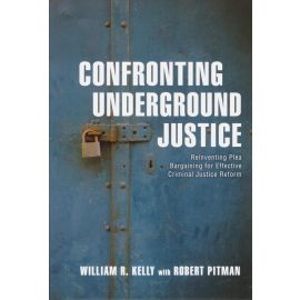 Confronting Underground Justice. Reinventing Plea Bargaining for Effective Criminal Justice Reform