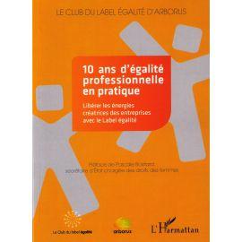 10 ans d'égalité professionnelle en pratique                                                         Libérer les énergies créatrices des entreprises avec le Label égalité