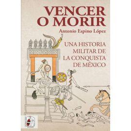 Vencer o morir. Una historia militar de la conquista de México