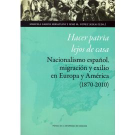 Hacer patria fuera de casa. Nacionalismo español, migración y exilio en Europa y América (1870-2010)