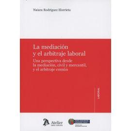Mediación y el Arbitraje Laboral Una Perspectiva desde la Mediación Civil y Mercantil y el Arbitraje Común