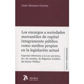 Encargos a Sociedades Mercantiles de Capital Íntegramente Público como Medios Propios en la Legislación Actual. Especial Referencia a la Ley 40/2015