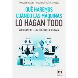 Qué Haremos Cuando las Máquinas lo Hagan Todo. Artificial Intelligence, Bots and Big Data