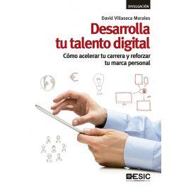 Desarrolla tu talento digital. Cómo acelerar tu carrera y reforzar tu marca personal.