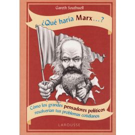 ¿Qué Haría Marx...? Cómo los Grandes Pensadores Políticos Resolverían tus Problemas Cotidianos.