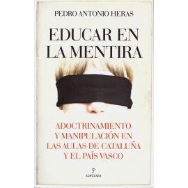 Educar en la mentira. Adoctrinamiento y manipulación en las aulas de Cataluña y el País Vasco
