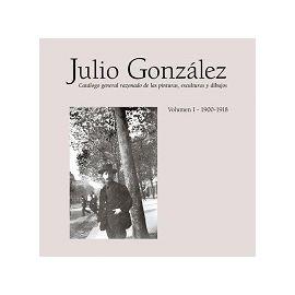 Julio González. Catálogo General Razonado de las pinturas, esculturas y dibujos. Vol. 1. 1900-1918