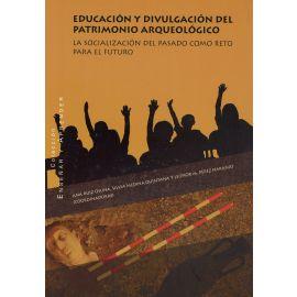 Educación y divulgación del patrimonio arqueológico. La socialización del pasado como reto para el futuro