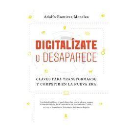 Digitalízate o Desaparece Claves Para Transformarse y Competir en la Nueva Era