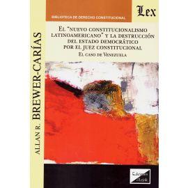 """El """"Nuevo Constitucionalismo Latinoamericano"""" y la Destrucción del Estado Democrático por el Juez Constitucional."""