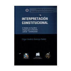 Interpretación Constitucional. El Modelo de Equilibrio Integral Para la Decisión Judicial - Constitucional