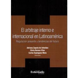 Arbitraje Interno e Internacional en Latinoamérica. Regulación Presente y Tendencias del Futuro.
