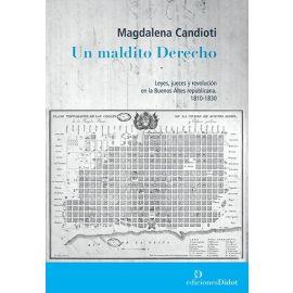 Un Maldito Derecho. Leyes, jueces y revolución en la Buenos Aires Republicana, 1810-1830