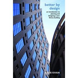 Better by Design. An Introduction to Planning and Designing a New Library Building