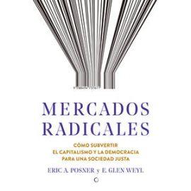 Mercados radicales. Cómo subvertir el capitalismo y la democracia para una sociedad justa