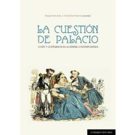 La Cuestión de Palacio. Corte y Cortesanos en la España Contemporánea
