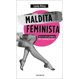 Maldita feminista. Hacia un nuevo paradigma sobre la igualdad de sexos