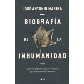 Biografía de la inhumanidad. Historia de la crueldad, la sinrazón y l a insensibilidad humanas