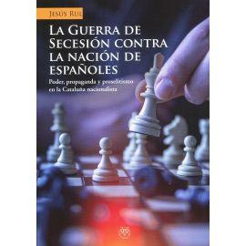 Guerra de secesión contra la nación de españoles. Poder, propaganda y proselitismo en la Cataluña nacionalista