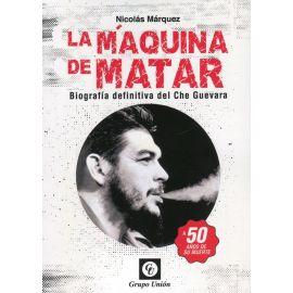 La máquina de matar. Biografía definitiva del Che Guevara. A 50 años de su muerte