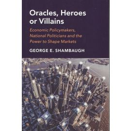Oracles, Heroes or Villains. Economic Policymakers, National Politicians and the Power to Shape Markets.