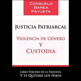 Justicia Patriarcal. Violencia de Género y Custodia Libro tercero de la Trilogía: Y Te Quitaré los Hijos