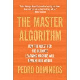 Master Algorithm How the Quest for the Ultimate Learning Machine Will Remake Our World