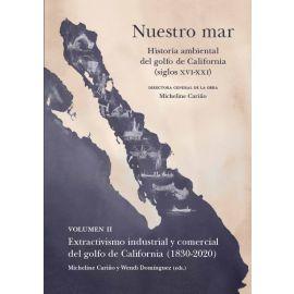 Nuestro mar, II. Historia ambiental del golfo de California (siglos XVI-XXI). Volumen II. Extactivismo industrial y comercial del golfo de California (1830-2020)