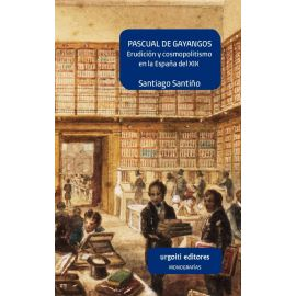 Pascual de Gayangos. Erudición y cosmopolitismo en la España                                         del XIX
