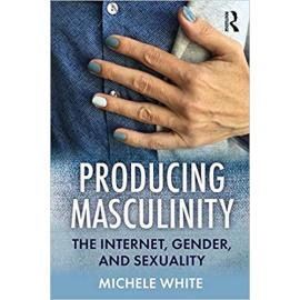 Producing Masculinity.  The Internet, Gender, and Sexuality
