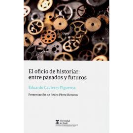El oficio de historiar: entre pasados y futuros