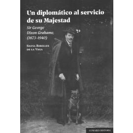 Un diplomático al servicio de su Majestad. Sir George Dixon Grahame, (1873-1940)