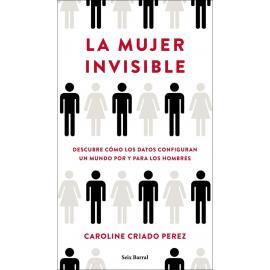 La mujer invisible. Descubre cómo los datos configuran un mundo hecho por y para los hombres